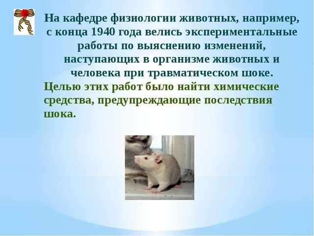 На кафедре физиологии животных, например, с конца 1940 года велись экспериме...