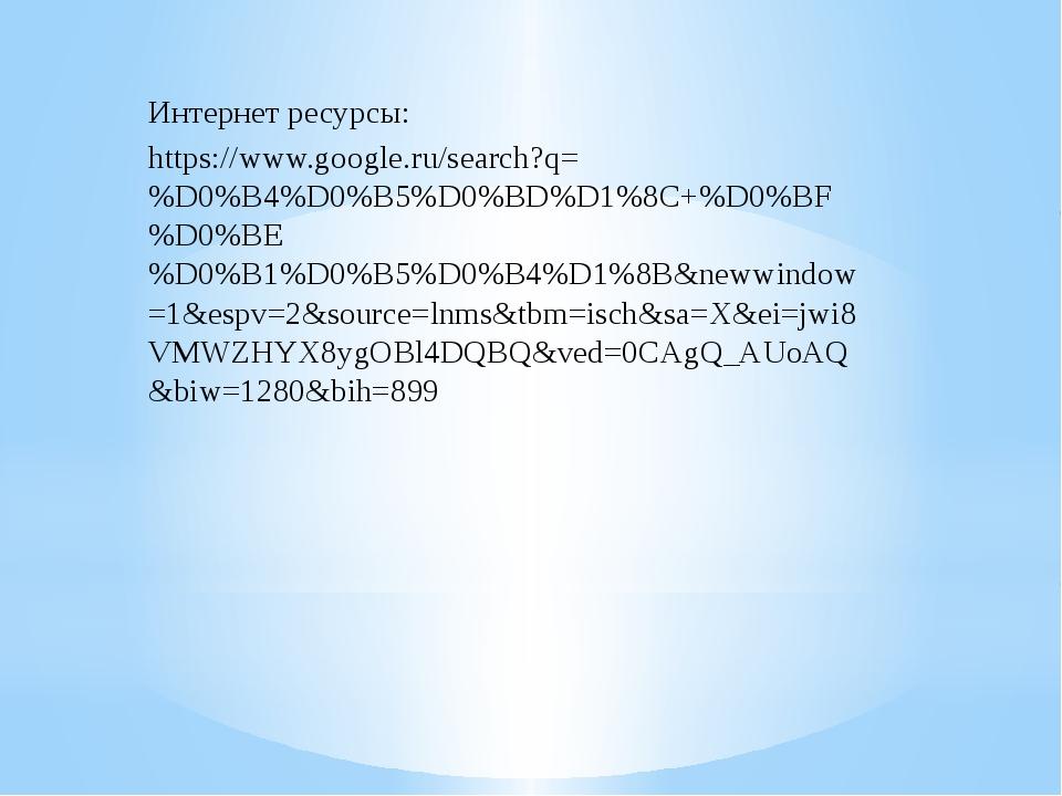 Интернет ресурсы: https://www.google.ru/search?q=%D0%B4%D0%B5%D0%BD%D1%8C+%D...