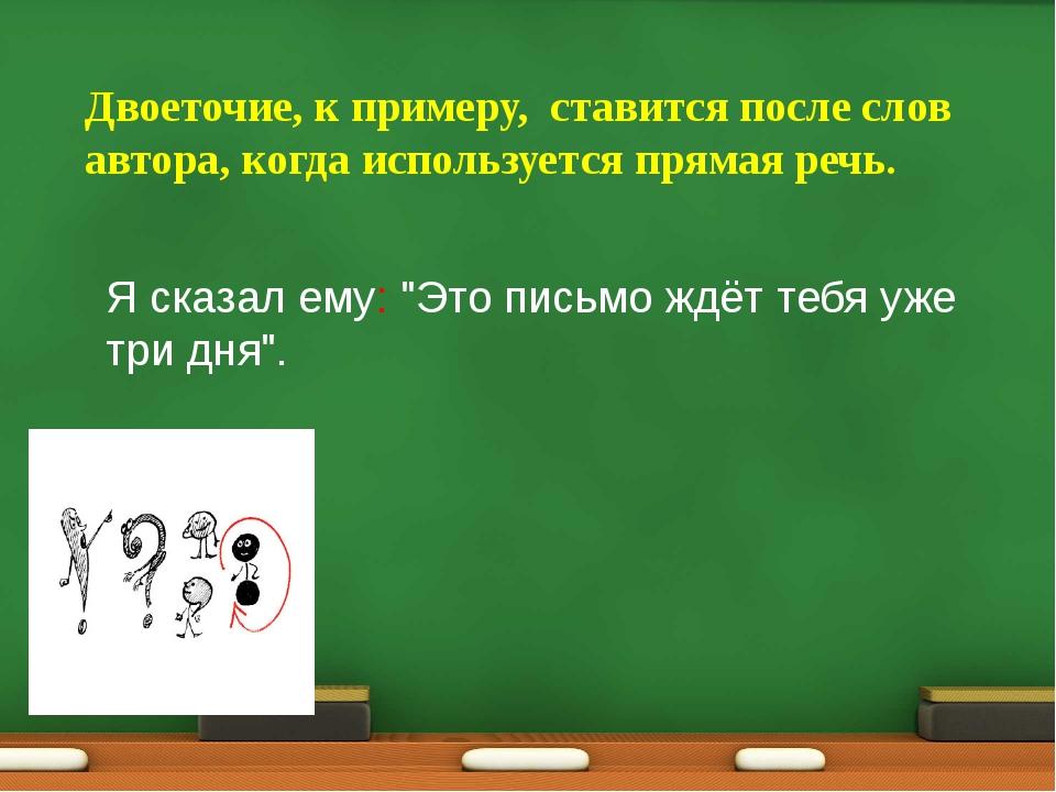 Двоеточие, к примеру, ставится после слов автора, когда используется прямая р...