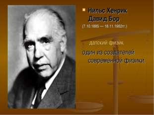 Нильс Хенрик Давид Бор (7.10.1885— 18.11.1962гг.) датский физик один из соз