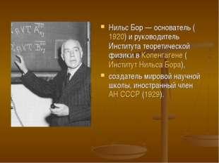 Нильс Бор— основатель (1920) и руководитель Института теоретической физики в
