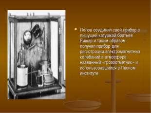 Попов соединил свой прибор с пишущей катушкой братьев Ришар и таким образом п