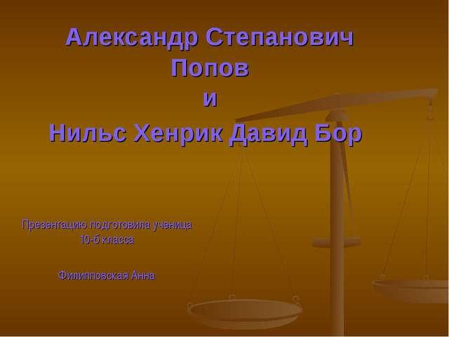 Александр Степанович Попов и Нильс Хенрик Давид Бор Презентацию подготовила у...