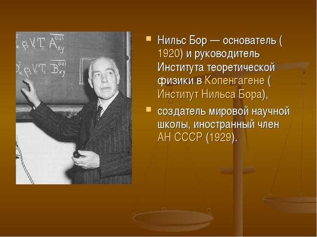 Нильс Бор— основатель (1920) и руководитель Института теоретической физики в...