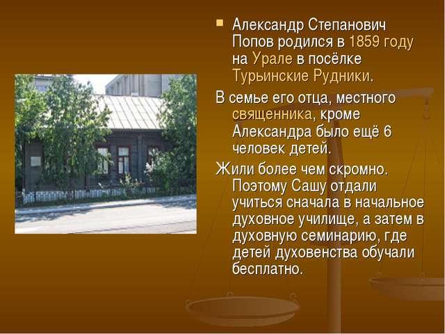 Александр Степанович Попов родился в 1859 году на Урале в посёлке Турьинские...