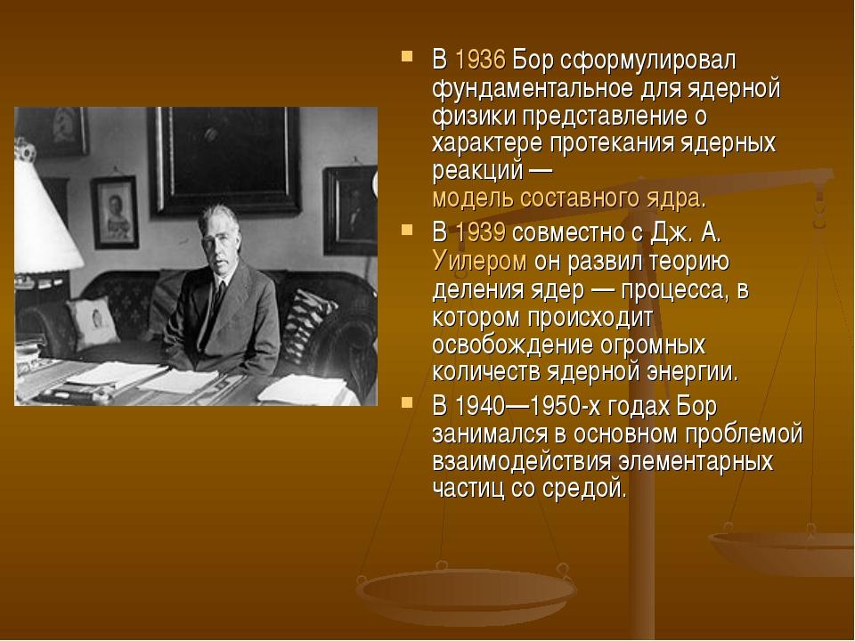 В 1936 Бор сформулировал фундаментальное для ядерной физики представление о х...