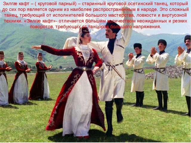 Зилгæ кафт – ( круговой парный) – старинный круговой осетинский танец, которы...