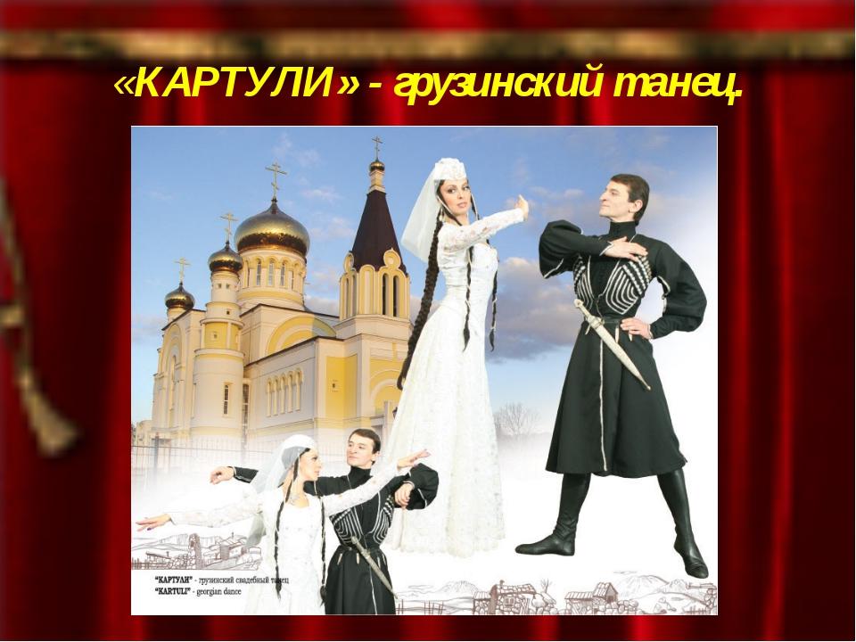 «КАРТУЛИ» - грузинский танец.