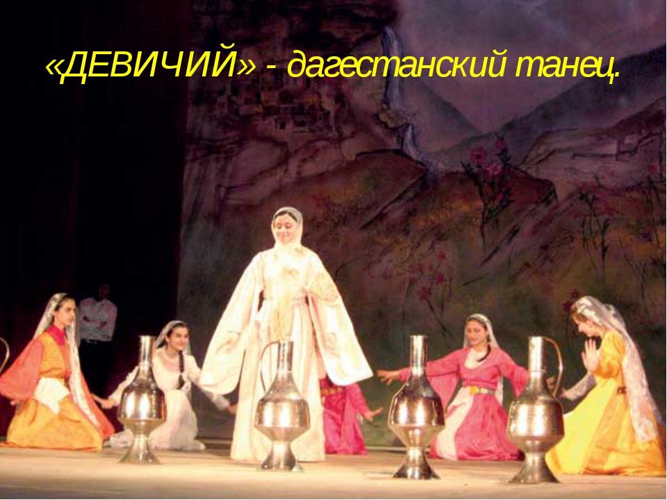 «ДЕВИЧИЙ» - дагестанский танец.