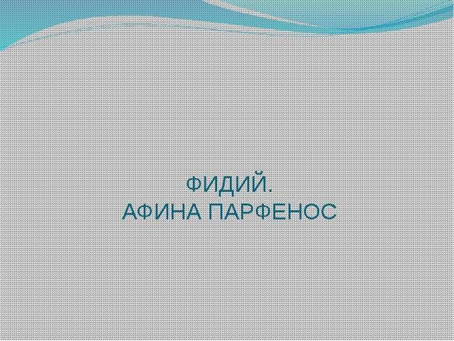 ФИДИЙ. АФИНА ПАРФЕНОС
