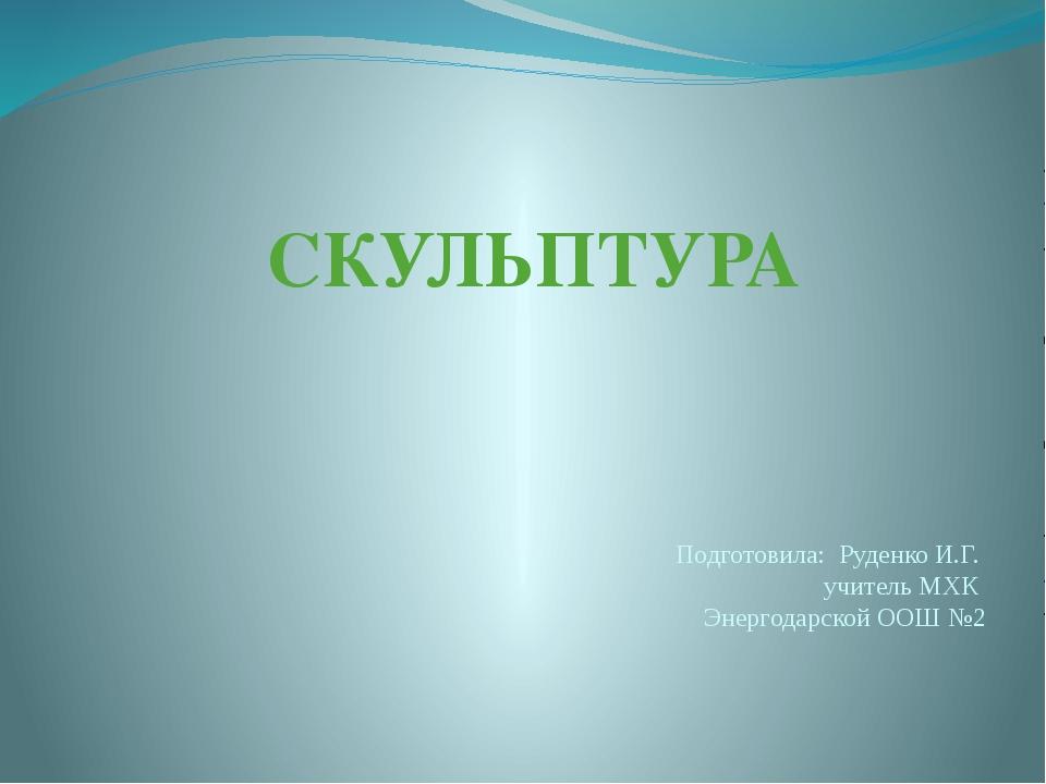СКУЛЬПТУРА Подготовила: Руденко И.Г. учитель МХК Энергодарской ООШ №2