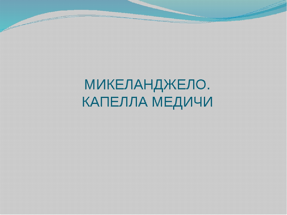 МИКЕЛАНДЖЕЛО. КАПЕЛЛА МЕДИЧИ