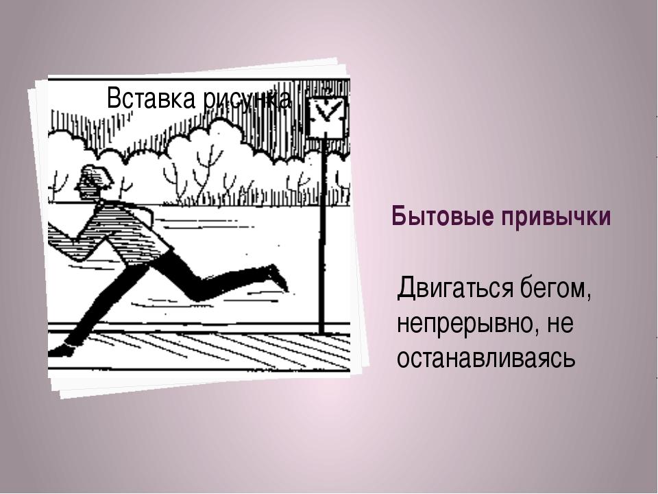 Бытовые привычки Двигаться бегом, непрерывно, не останавливаясь