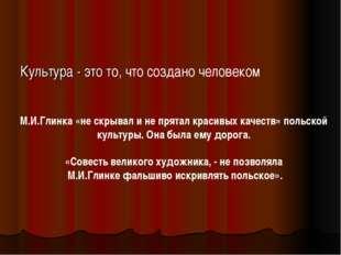 Культура - это то, что создано человеком М.И.Глинка «не скрывал и не прятал к