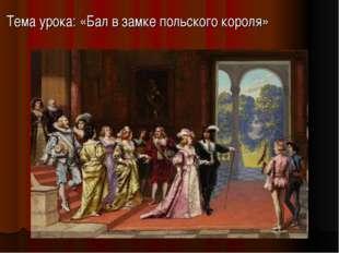 Тема урока: «Бал в замке польского короля»
