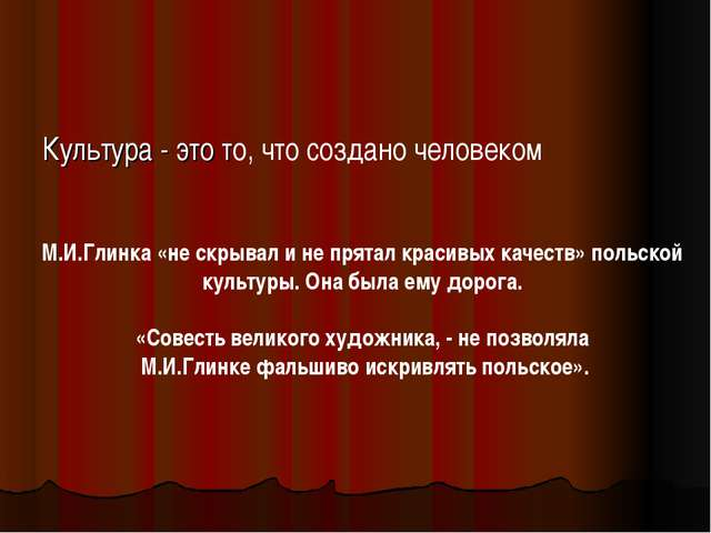 Культура - это то, что создано человеком М.И.Глинка «не скрывал и не прятал к...