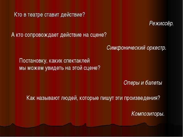 Кто в театре ставит действие? Режиссёр. А кто сопровождает действие на сцене?...