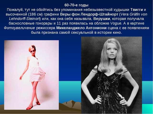 60-70-е годы Пожалуй, тут не обойтись без упоминания небезызвестной худышки Т...