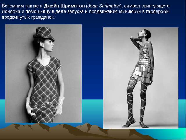 Вспомним так же и Джейн Шримптон (Jean Shrimpton), символ свингующего Лондона...