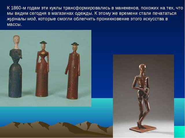 К 1860-м годам эти куклы трансформировались в манекенов, похожих на тех, что...