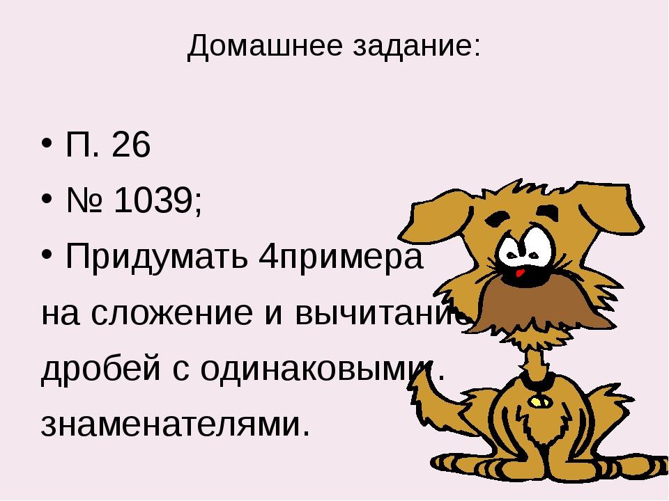 Домашнее задание: П. 26 № 1039; Придумать 4примера на сложение и вычитание др...