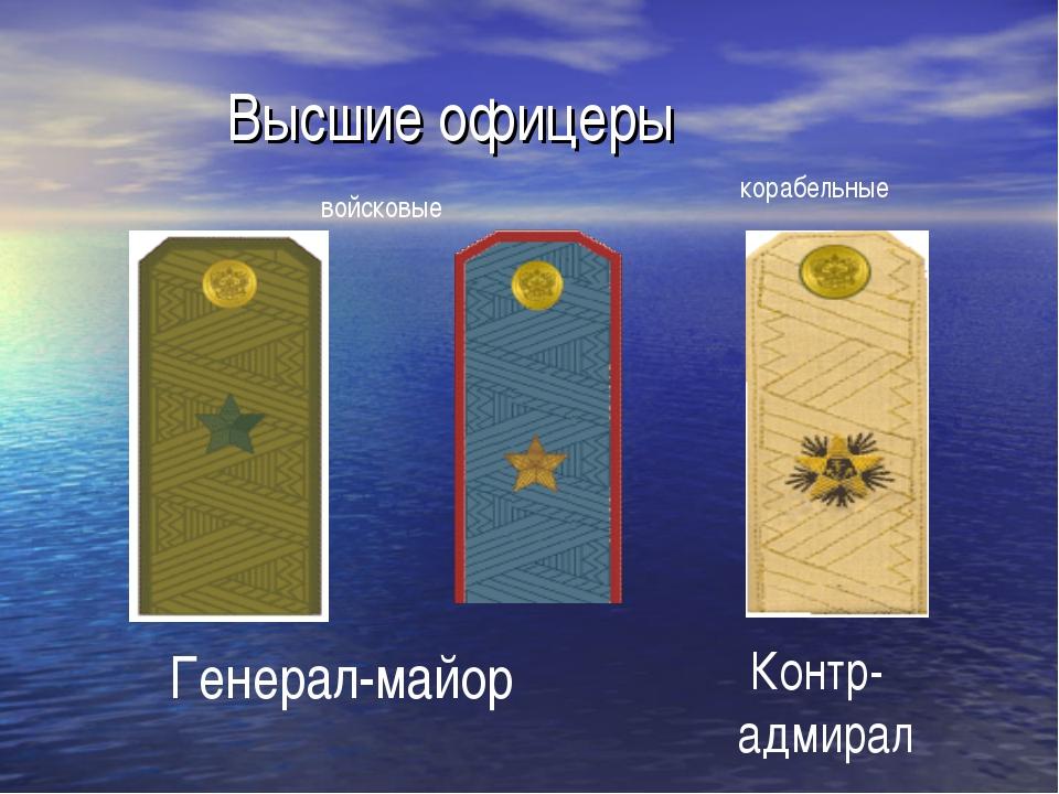 Высшие офицеры Генерал-майор Контр- адмирал войсковые корабельные