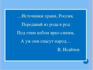 …Источники храни, Россия, Передавай из рода в род Под этим небом ярко-синим,
