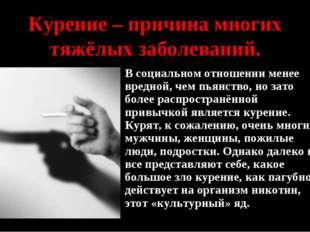 Курение – причина многих тяжёлых заболеваний. В социальном отношении менее вр