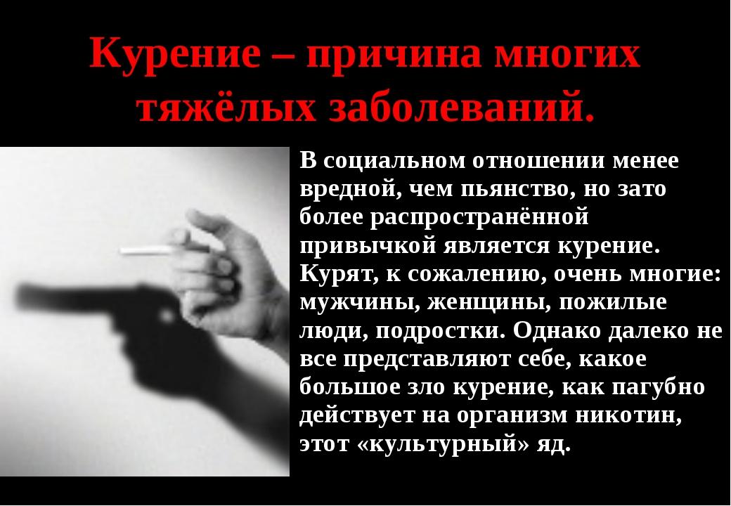 Курение – причина многих тяжёлых заболеваний. В социальном отношении менее вр...