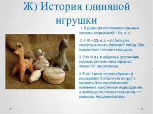 Ж) История глиняной игрушки 1. В древности изготавливали глиняные топорики, п