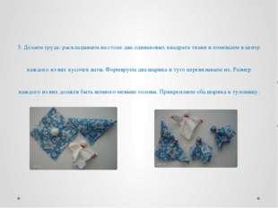 3. Делаем грудь: раскладываем на столе два одинаковых квадрата ткани и помещ