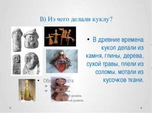 В) Из чего делали куклу? В древние времена кукол делали из камня, глины, дере