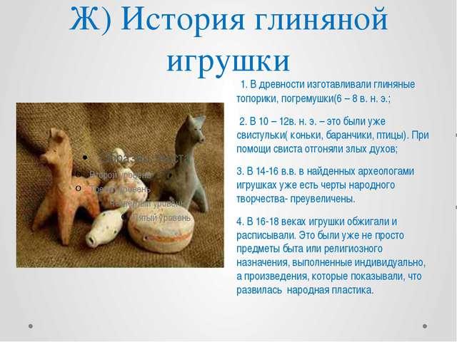 Ж) История глиняной игрушки 1. В древности изготавливали глиняные топорики, п...