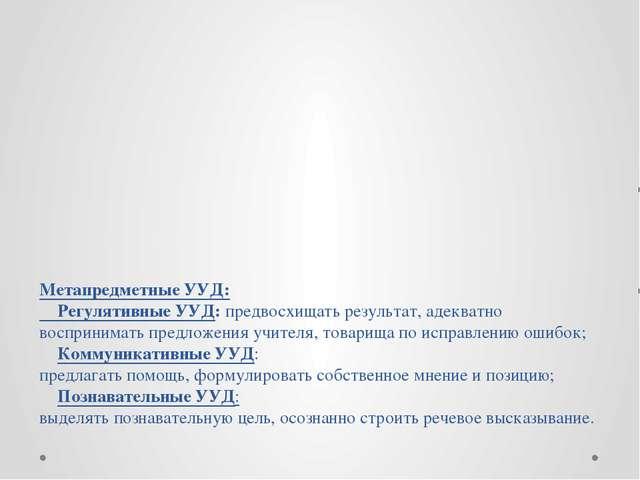 Метапредметные УУД: Регулятивные УУД: предвосхищать результат, адекватно восп...