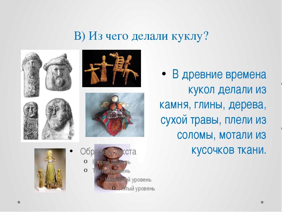 В) Из чего делали куклу? В древние времена кукол делали из камня, глины, дере...
