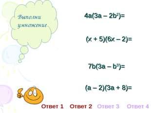 Выполни умножение 4а(3а – 2b2)= (х + 5)(6х – 2)= 7b(3а – b3)= (а – 2)(3а + 8