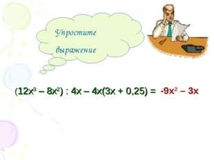 Упростите выражение -9х2 – 3х (12х3 – 8х2) : 4х – 4х(3х + 0,25) =