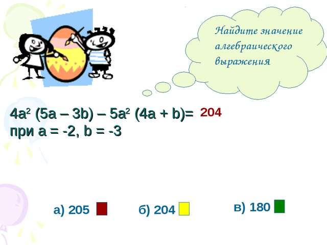 Найдите значение алгебраического выражения а) 205 б) 204 в) 180 204 4а2 (5а...