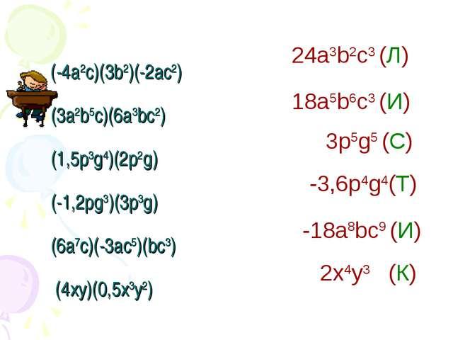 (-4а2с)(3b2)(-2ас2) (3а2b5c)(6а3bс2) (1,5p3g4)(2p2g) (-1,2pg3)(3p3g) (6а7c)(...