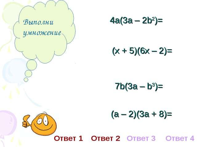 Выполни умножение 4а(3а – 2b2)= (х + 5)(6х – 2)= 7b(3а – b3)= (а – 2)(3а + 8...
