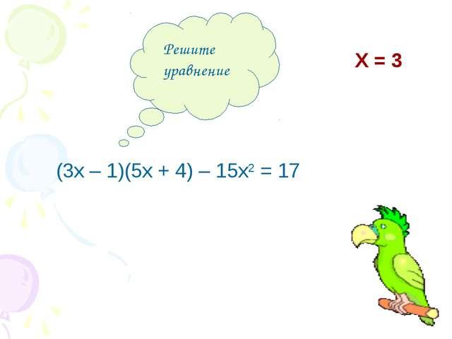 Решите уравнение (3х – 1)(5х + 4) – 15х2 = 17 Х = 3