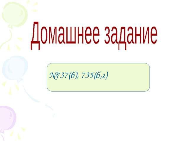 №737(б), 735(б,г)