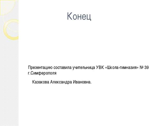 Конец Презентацию составила учительница УВК «Школа-гимназия» № 39 г.Симфероп...