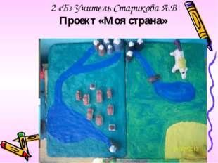 2 «Б» Учитель Старикова А.В Проект «Моя страна»