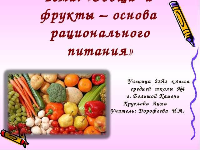 Тема: «Овощи и фрукты – основа рационального питания» Ученица 2»А» класса сре...