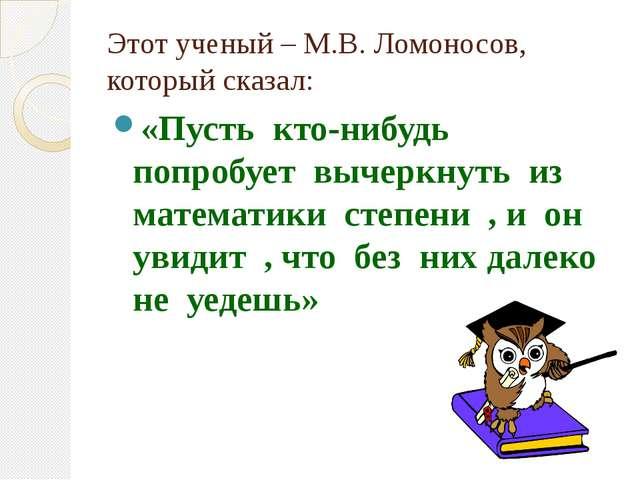 Этот ученый – М.В. Ломоносов, который сказал: «Пусть кто-нибудь попробует выч...