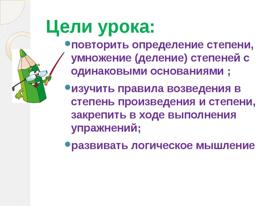 Цели урока: повторить определение степени, умножение (деление) степеней с оди...
