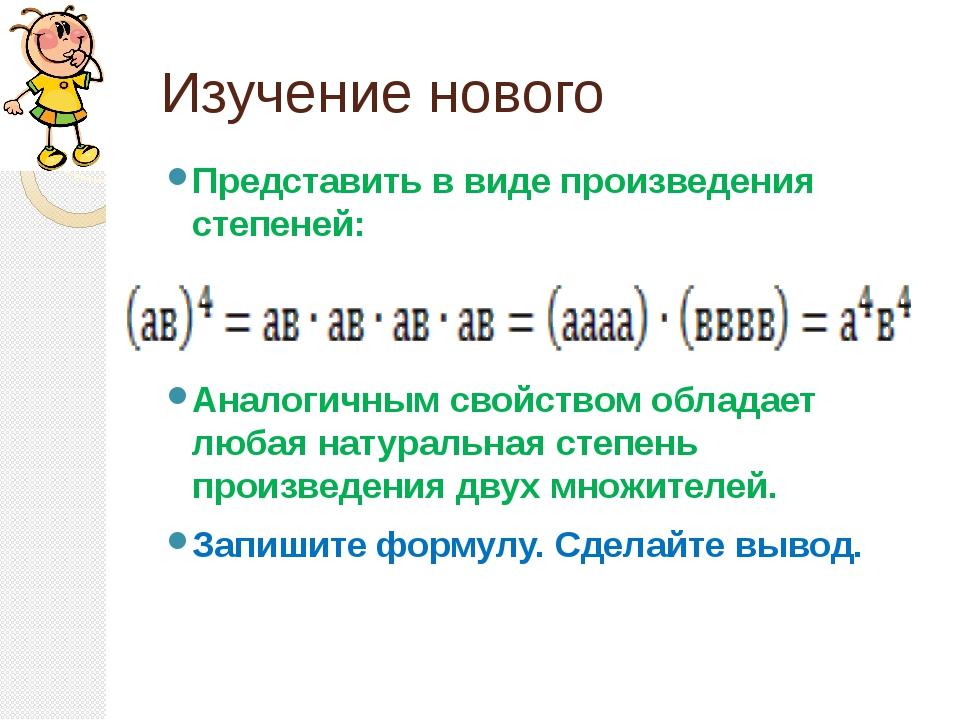 Изучение нового Представить в виде произведения степеней: Аналогичным свойств...