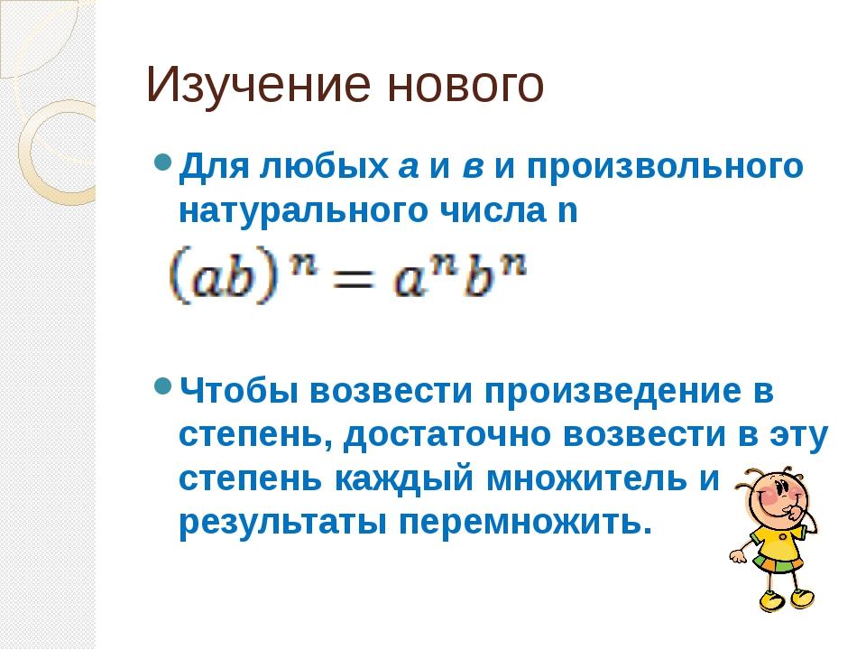 Изучение нового Для любых а и в и произвольного натурального числа n Чтобы во...