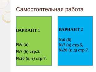Самостоятельная работа ВАРИАНТ 1 №6 (а) №7 (б) стр.5, №20 (в, е) стр.7. В